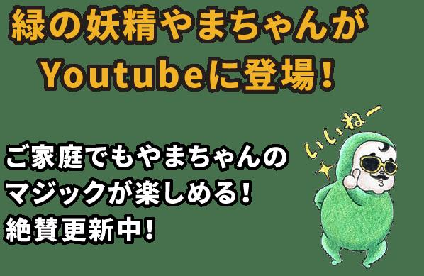 緑の妖精やまちゃんがYoutubeに登場!ご家庭でもやまちゃんのマジックが楽しめる!絶賛更新中!