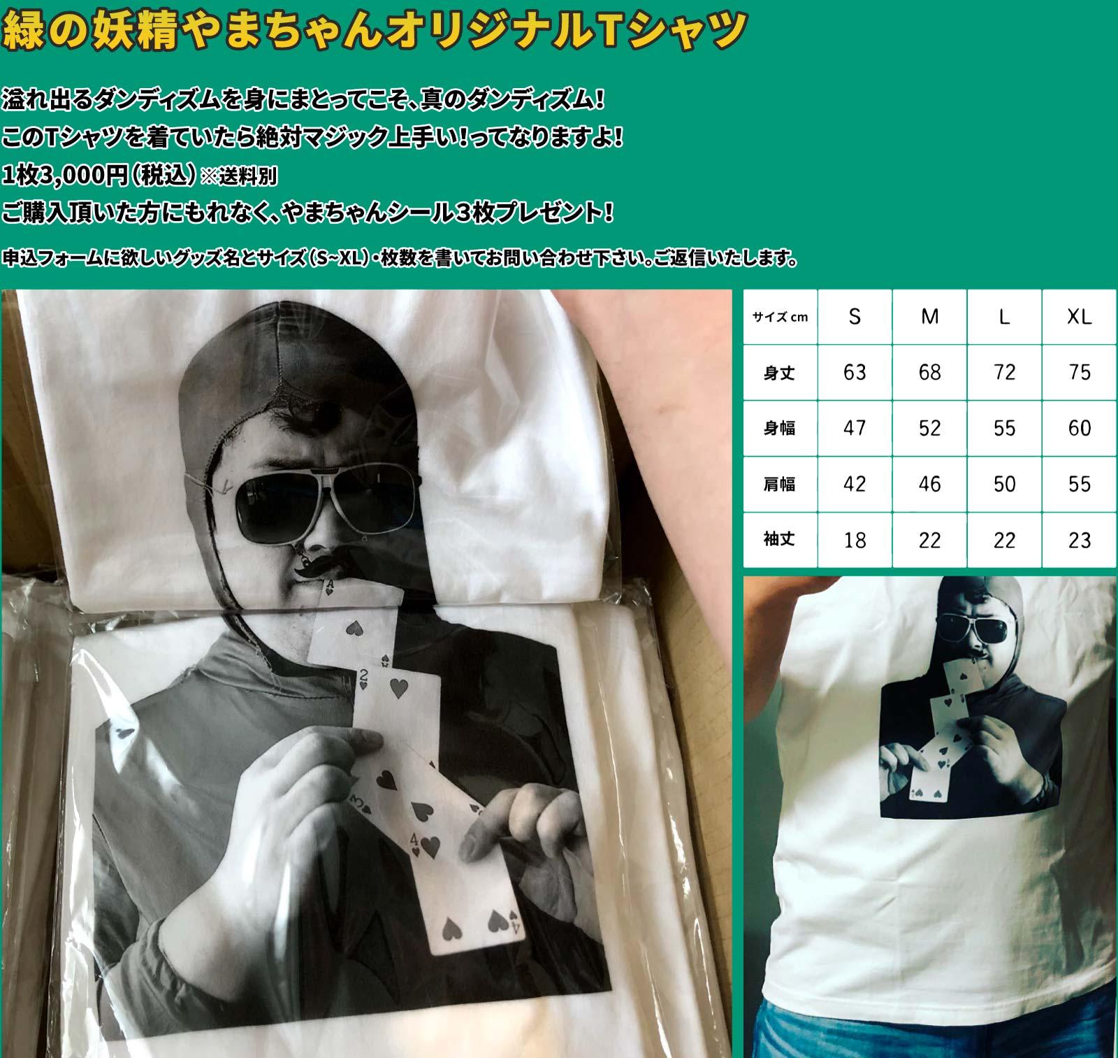 「緑の妖精やまちゃんオリジナルTシャツ」溢れ出るダンディズムを身にまとってこそ、真のダンディズム!このTシャツを着ていたら絶対マジック上手い!ってなりますよ!1枚3,000円(税込)※送料別 ご購入頂いた方にもれなく、やまちゃんシール3枚プレゼント!申込フォームに欲しいグッズ名とサイズ(S~XL)・枚数を書いてお問い合わせ下さい。ご返信いたします。